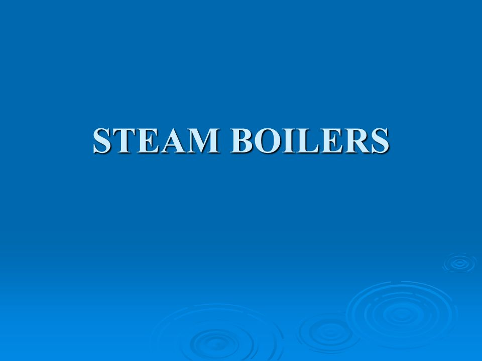 Definition A closed vessel in which steam is produced from water by combustion of fuel