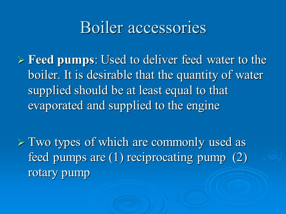 Boiler accessories  Feed pumps: Used to deliver feed water to the boiler. It is desirable that the quantity of water supplied should be at least equa
