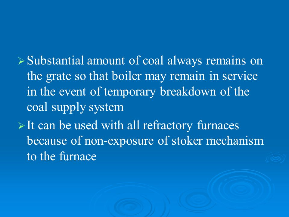   Substantial amount of coal always remains on the grate so that boiler may remain in service in the event of temporary breakdown of the coal supply