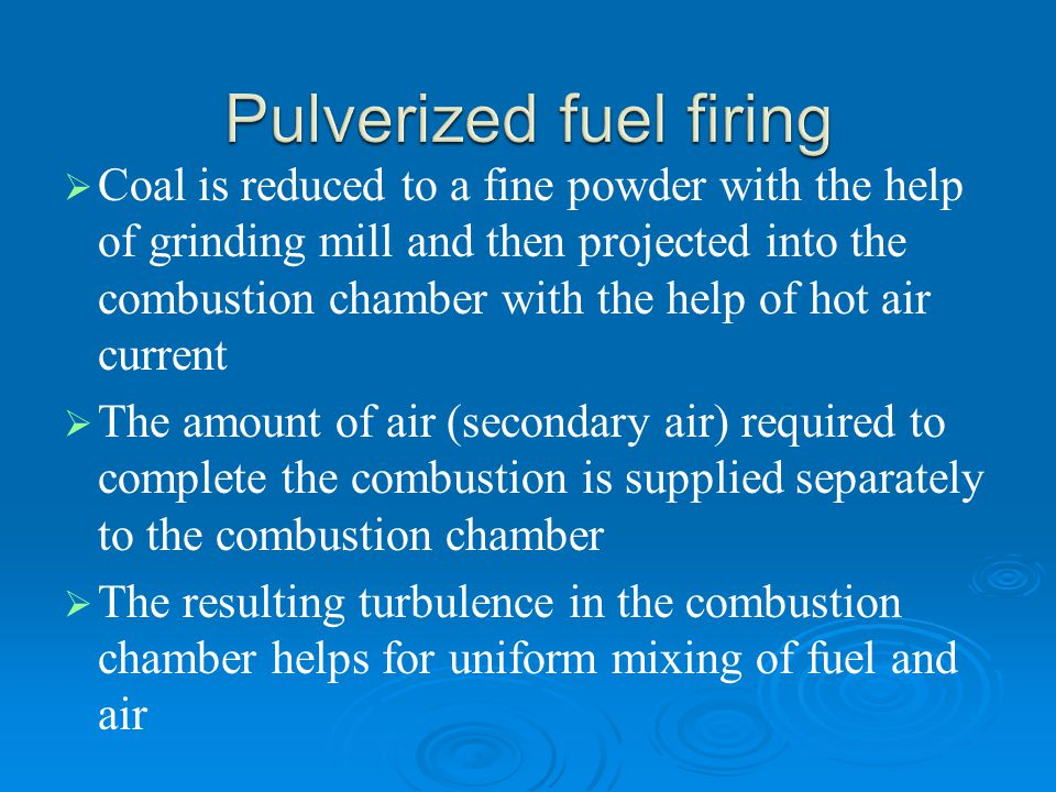   Coal is reduced to a fine powder with the help of grinding mill and then projected into the combustion chamber with the help of hot air current 