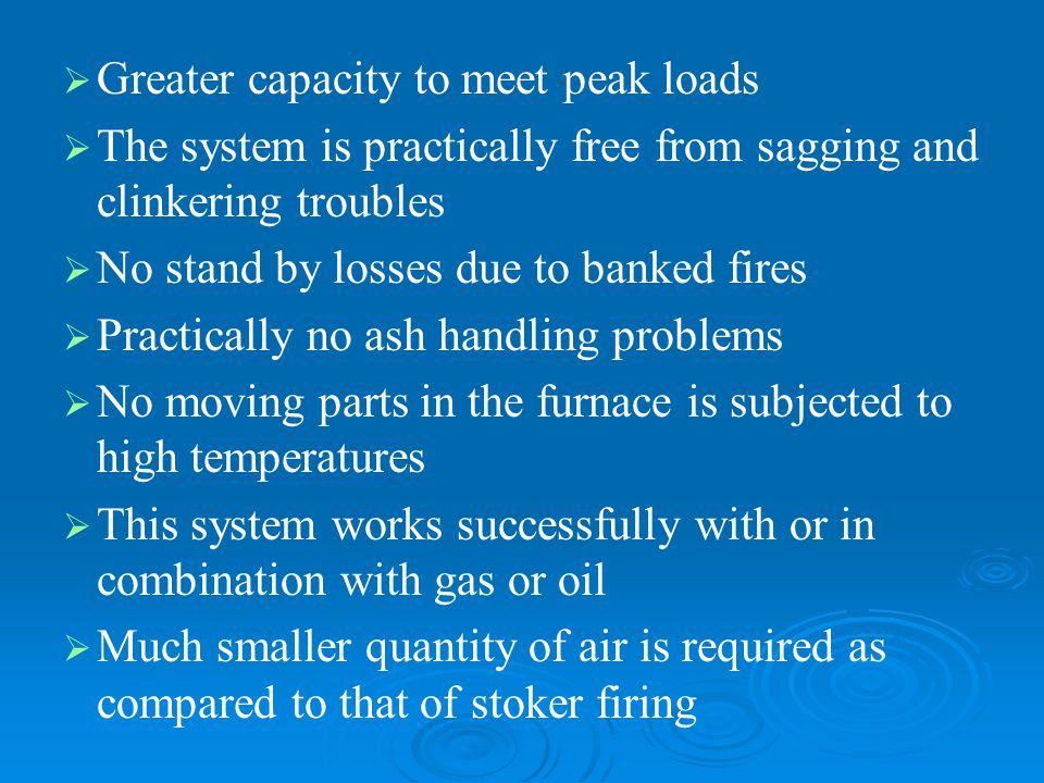   Greater capacity to meet peak loads   The system is practically free from sagging and clinkering troubles   No stand by losses due to banked f