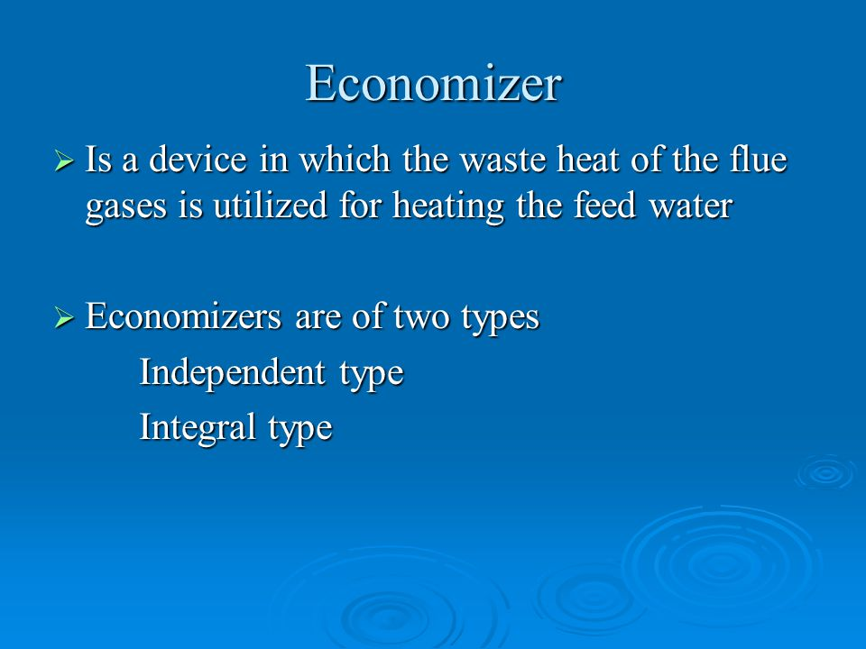 Economizer  Is a device in which the waste heat of the flue gases is utilized for heating the feed water  Economizers are of two types Independent t