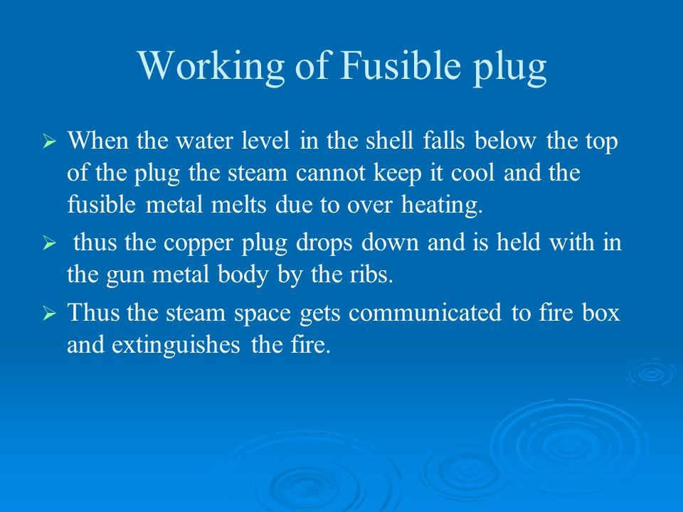 Working of Fusible plug   When the water level in the shell falls below the top of the plug the steam cannot keep it cool and the fusible metal melt