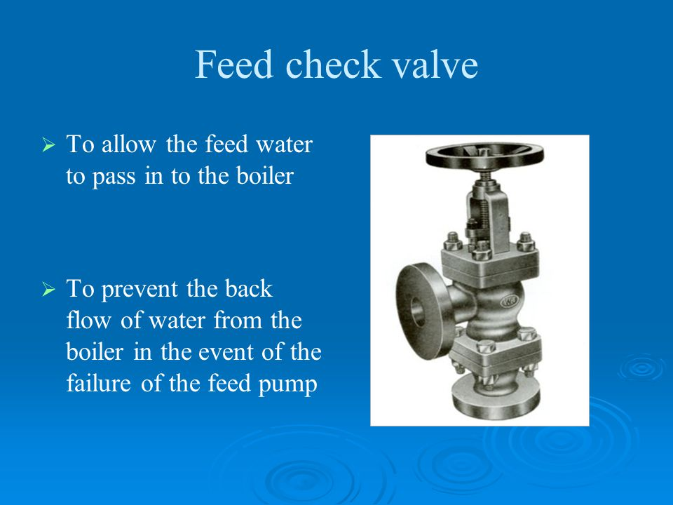 Feed check valve   To allow the feed water to pass in to the boiler   To prevent the back flow of water from the boiler in the event of the failur