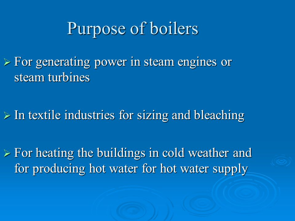 Purpose of boilers  For generating power in steam engines or steam turbines  In textile industries for sizing and bleaching  For heating the buildi