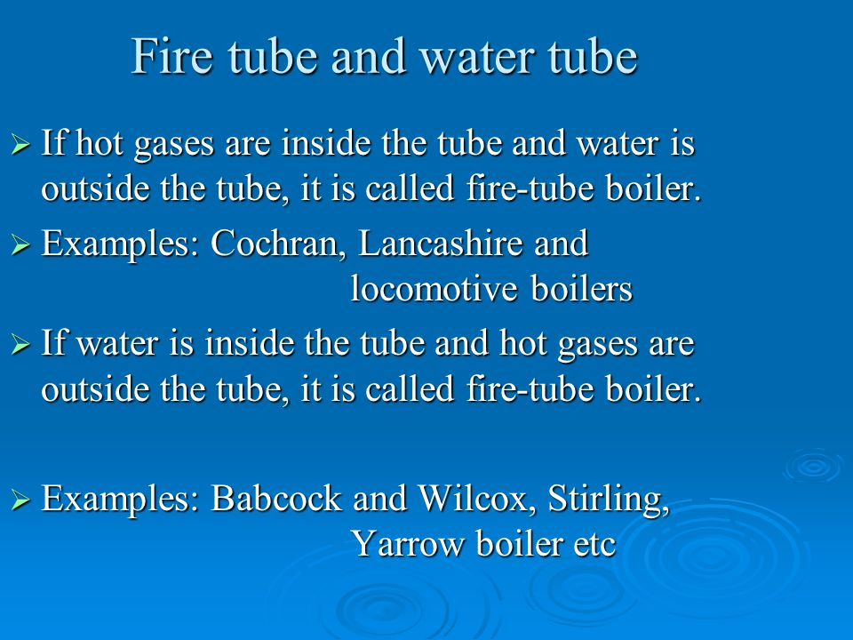 Fire tube and water tube  If hot gases are inside the tube and water is outside the tube, it is called fire-tube boiler.  Examples: Cochran, Lancash