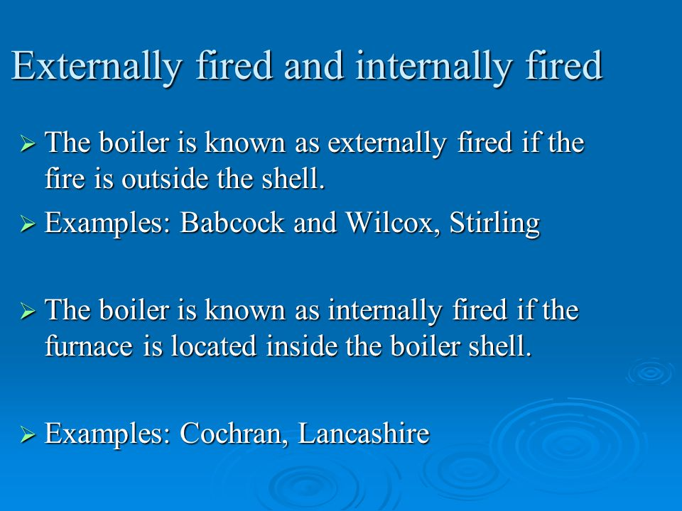 Externally fired and internally fired  The boiler is known as externally fired if the fire is outside the shell.  Examples: Babcock and Wilcox, Stir