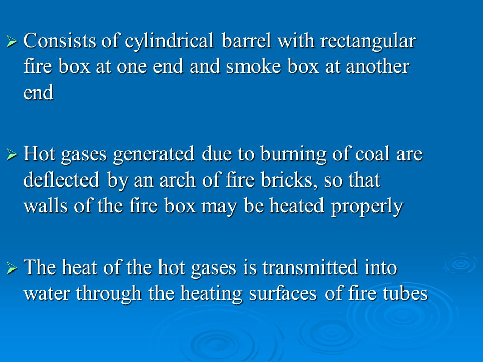  Consists of cylindrical barrel with rectangular fire box at one end and smoke box at another end  Hot gases generated due to burning of coal are de