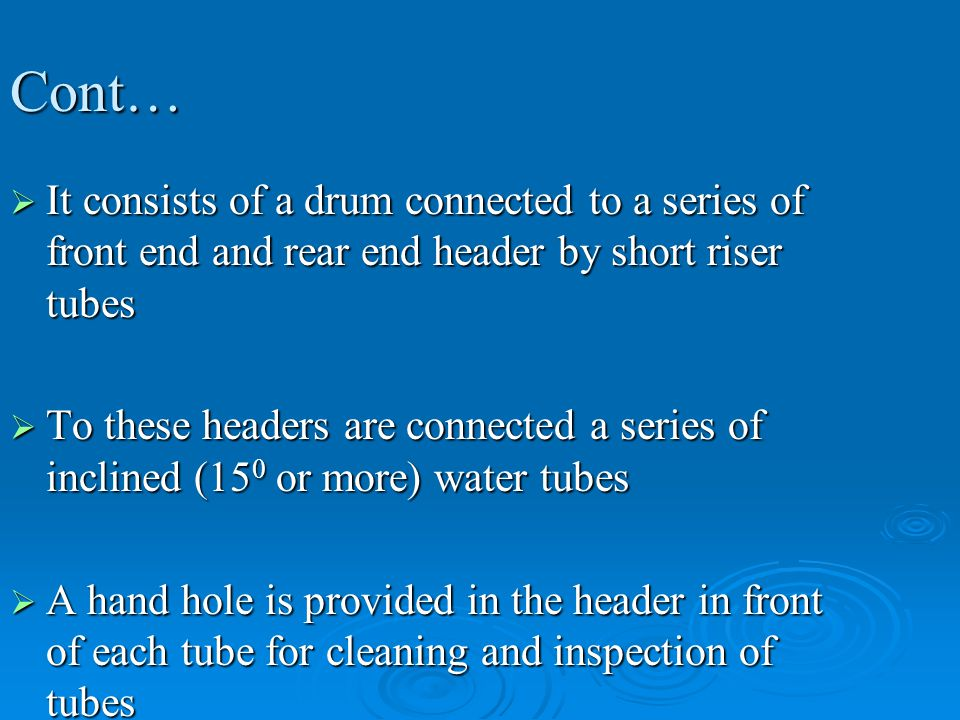 Cont…  It consists of a drum connected to a series of front end and rear end header by short riser tubes  To these headers are connected a series of