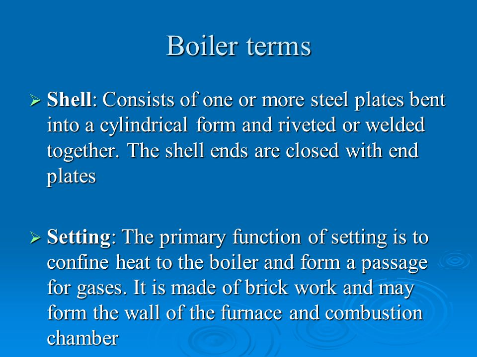 Boiler terms  Shell: Consists of one or more steel plates bent into a cylindrical form and riveted or welded together. The shell ends are closed with