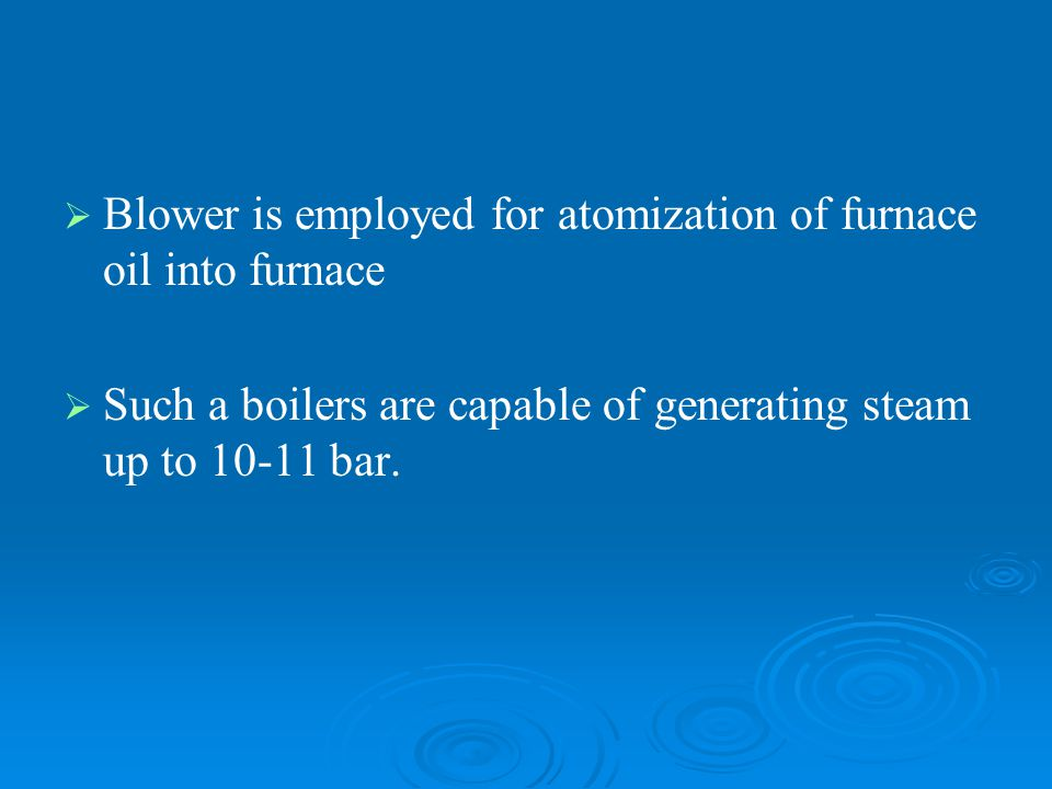   Blower is employed for atomization of furnace oil into furnace   Such a boilers are capable of generating steam up to 10-11 bar.