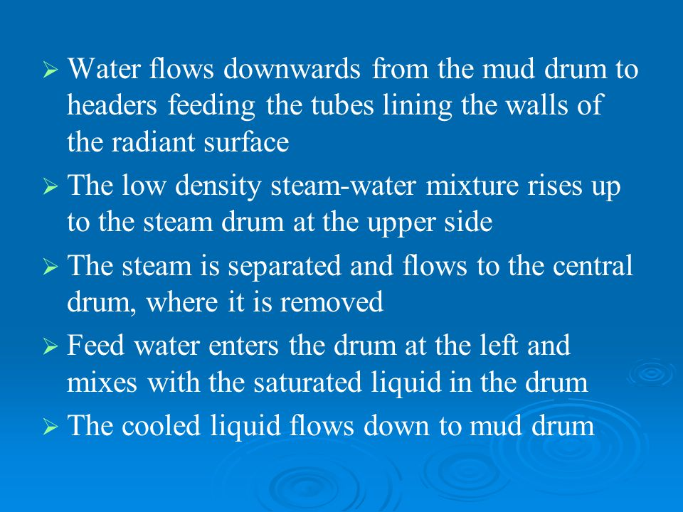   Water flows downwards from the mud drum to headers feeding the tubes lining the walls of the radiant surface   The low density steam-water mixtu