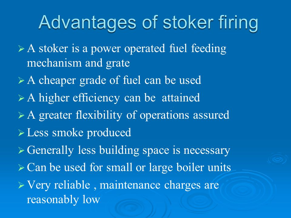  A stoker is a power operated fuel feeding mechanism and grate   A cheaper grade of fuel can be used   A higher efficiency can be attained  