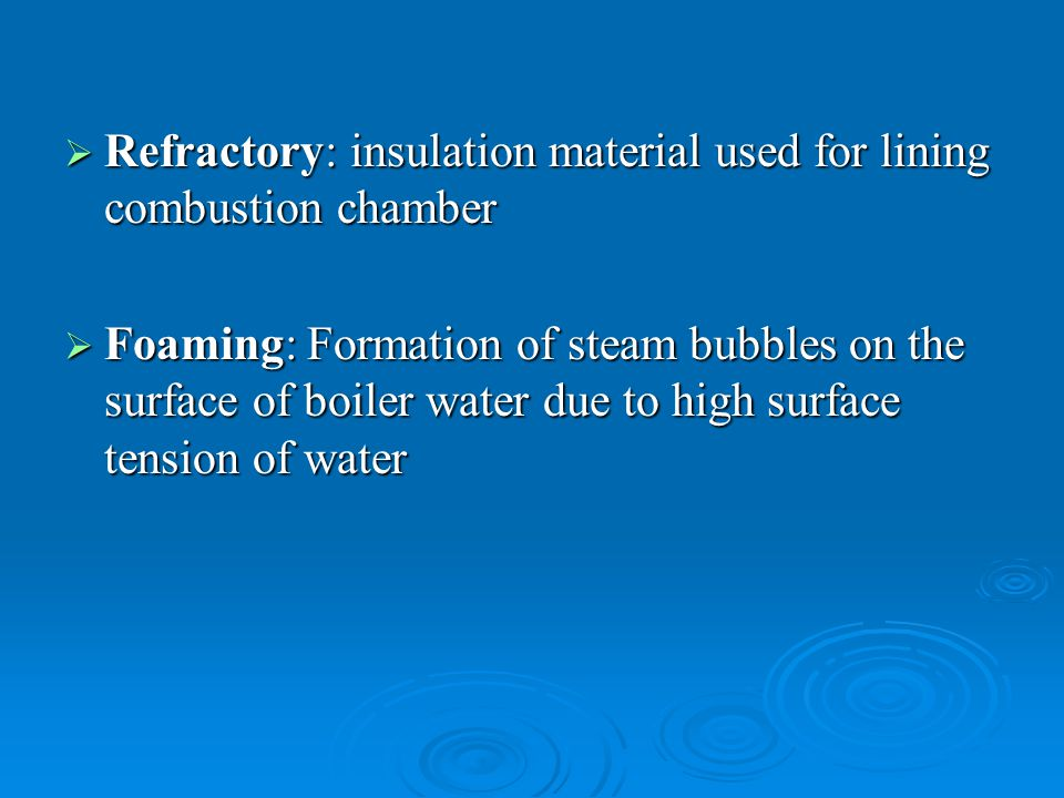  Scale: A deposit of medium due to extreme hardness occurring on the water heating surfaces of boiler because of an undesirable condition in the boiler water  Blowing off: The removal of mud and other impurities of water from the lowest part of the boiler.