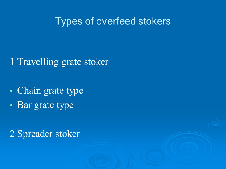 Types of overfeed stokers 1Travelling grate stoker Chain grate type Bar grate type 2Spreader stoker