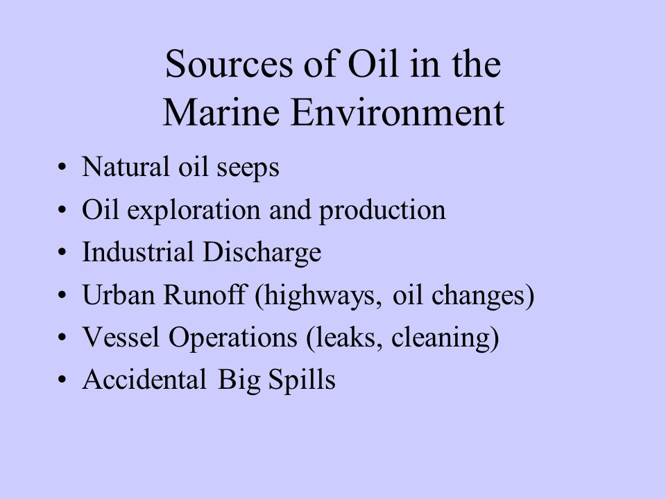 Sources of Oil in the Marine Environment Natural oil seeps Oil exploration and production Industrial Discharge Urban Runoff (highways, oil changes) Ve