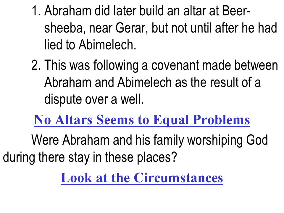 1. Abraham did later build an altar at Beer- sheeba, near Gerar, but not until after he had lied to Abimelech. 2. This was following a covenant made b