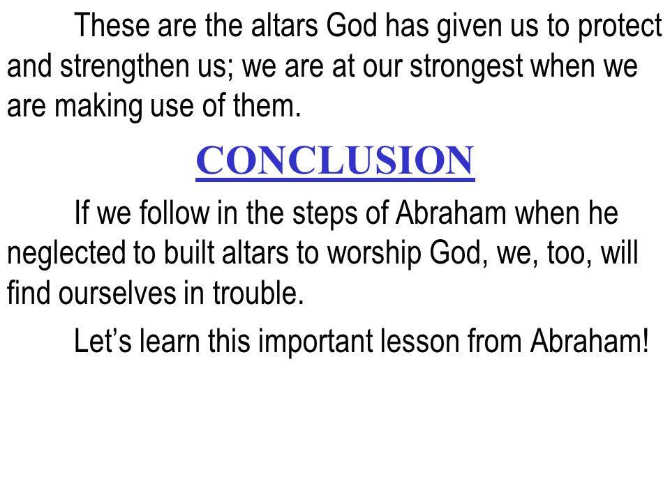 These are the altars God has given us to protect and strengthen us; we are at our strongest when we are making use of them. CONCLUSION If we follow in