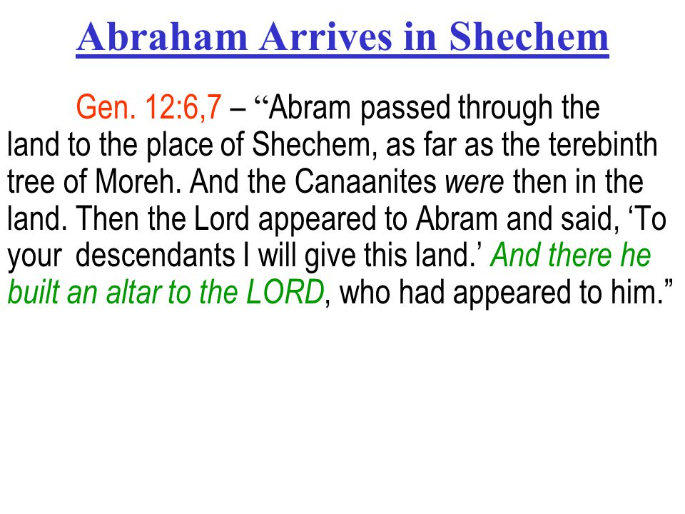 "Abraham Arrives in Shechem Gen. 12:6,7 – "" Abram passed through the land to the place of Shechem, as far as the terebinth tree of Moreh. And the Canaa"