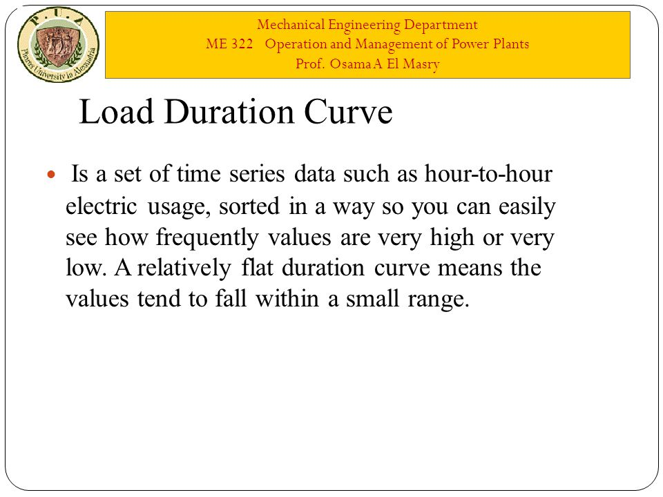 Mechanical Engineering Department ME 322 Operation and Management of Power Plants Prof. Osama A El Masry Load Duration Curve Is a set of time series d