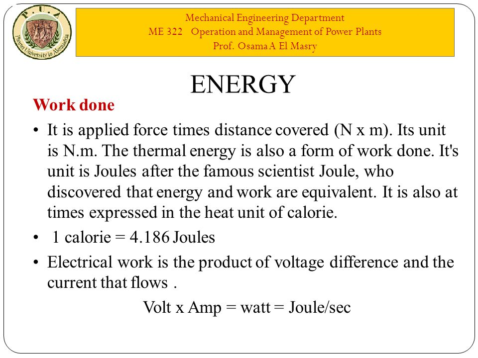 Mechanical Engineering Department ME 322 Operation and Management of Power Plants Prof. Osama A El Masry ENERGY Work done It is applied force times di