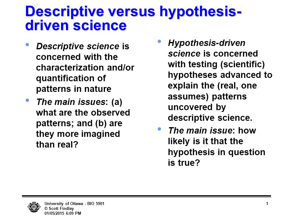 University of Ottawa - BIO 5901 © Scott Findlay 01/05/2015 6:10 PM 1 Descriptive versus hypothesis- driven science Descriptive science is concerned wi