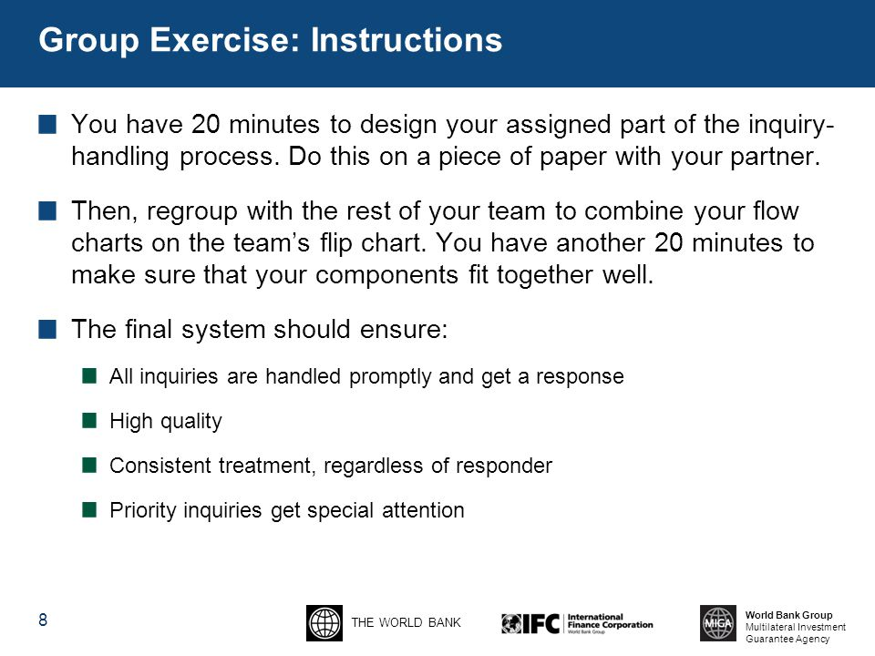 THE WORLD BANK World Bank Group Multilateral Investment Guarantee Agency Group Exercise: Instructions You have 20 minutes to design your assigned part of the inquiry- handling process.