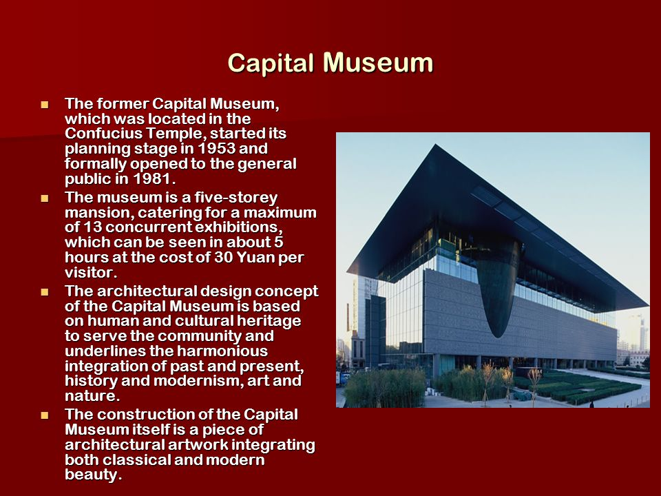 Capital Museum The former Capital Museum, which was located in the Confucius Temple, started its planning stage in 1953 and formally opened to the general public in 1981.