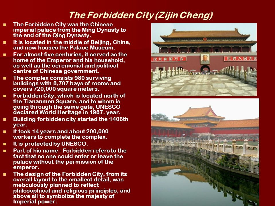 The Forbidden City (Zijin Cheng) The Forbidden City was the Chinese imperial palace from the Ming Dynasty to the end of the Qing Dynasty. It is locate