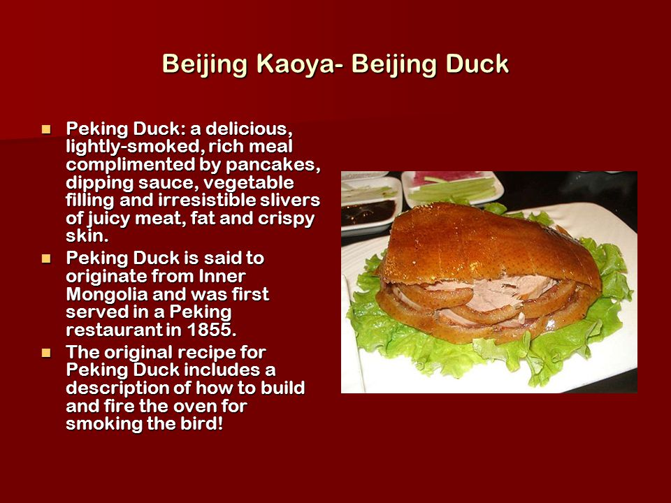 Beijing Kaoya- Beijing Duck Peking Duck: a delicious, lightly-smoked, rich meal complimented by pancakes, dipping sauce, vegetable filling and irresistible slivers of juicy meat, fat and crispy skin.