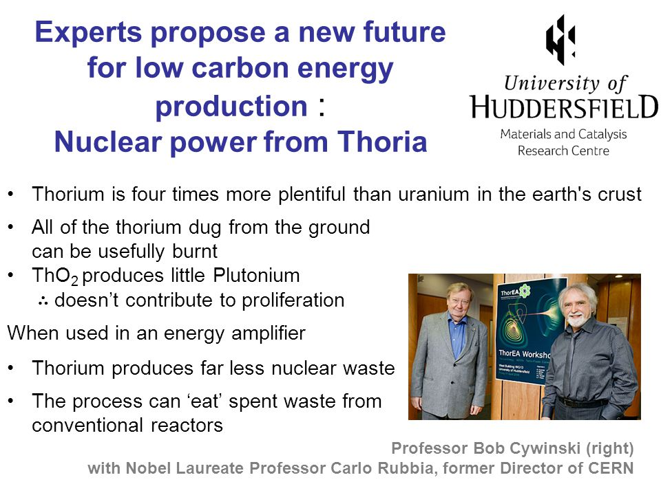 Thorium is four times more plentiful than uranium in the earth s crust All of the thorium dug from the ground can be usefully burnt ThO 2 produces little Plutonium ∴ doesn't contribute to proliferation When used in an energy amplifier Thorium produces far less nuclear waste The process can 'eat' spent waste from conventional reactors Experts propose a new future for low carbon energy production : Nuclear power from Thoria Professor Bob Cywinski (right) with Nobel Laureate Professor Carlo Rubbia, former Director of CERN