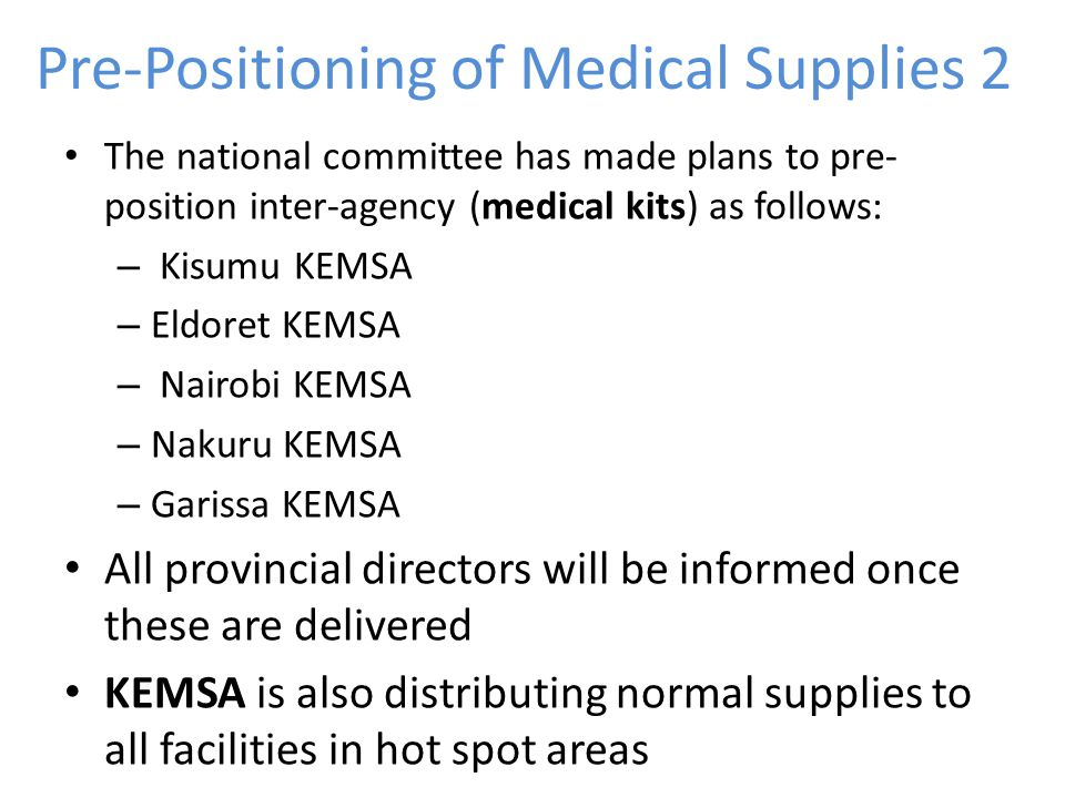 Pre-Positioning of Medical Supplies 2 The national committee has made plans to pre- position inter-agency (medical kits) as follows: – Kisumu KEMSA – Eldoret KEMSA – Nairobi KEMSA – Nakuru KEMSA – Garissa KEMSA All provincial directors will be informed once these are delivered KEMSA is also distributing normal supplies to all facilities in hot spot areas