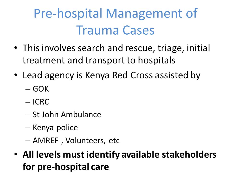 Pre-hospital Management of Trauma Cases This involves search and rescue, triage, initial treatment and transport to hospitals Lead agency is Kenya Red Cross assisted by – GOK – ICRC – St John Ambulance – Kenya police – AMREF, Volunteers, etc All levels must identify available stakeholders for pre-hospital care