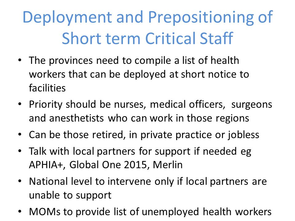 Deployment and Prepositioning of Short term Critical Staff The provinces need to compile a list of health workers that can be deployed at short notice to facilities Priority should be nurses, medical officers, surgeons and anesthetists who can work in those regions Can be those retired, in private practice or jobless Talk with local partners for support if needed eg APHIA+, Global One 2015, Merlin National level to intervene only if local partners are unable to support MOMs to provide list of unemployed health workers