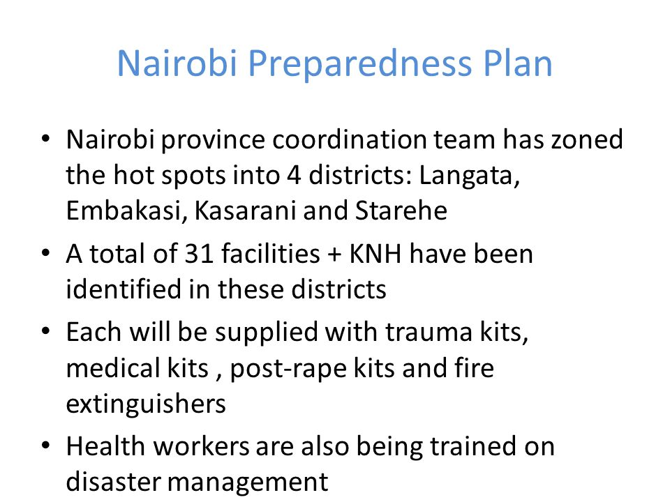 Nairobi Preparedness Plan Nairobi province coordination team has zoned the hot spots into 4 districts: Langata, Embakasi, Kasarani and Starehe A total of 31 facilities + KNH have been identified in these districts Each will be supplied with trauma kits, medical kits, post-rape kits and fire extinguishers Health workers are also being trained on disaster management