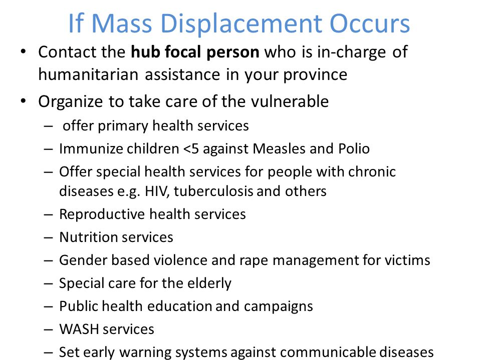 If Mass Displacement Occurs Contact the hub focal person who is in-charge of humanitarian assistance in your province Organize to take care of the vulnerable – offer primary health services – Immunize children <5 against Measles and Polio – Offer special health services for people with chronic diseases e.g.