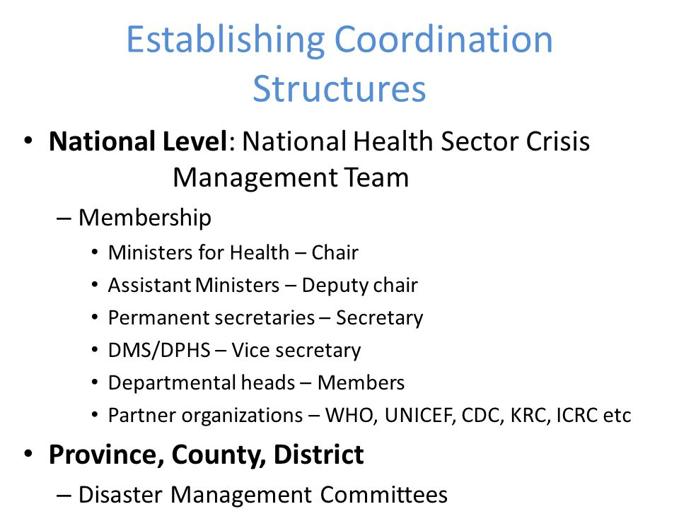 Establishing Coordination Structures National Level: National Health Sector Crisis Management Team – Membership Ministers for Health – Chair Assistant Ministers – Deputy chair Permanent secretaries – Secretary DMS/DPHS – Vice secretary Departmental heads – Members Partner organizations – WHO, UNICEF, CDC, KRC, ICRC etc Province, County, District – Disaster Management Committees