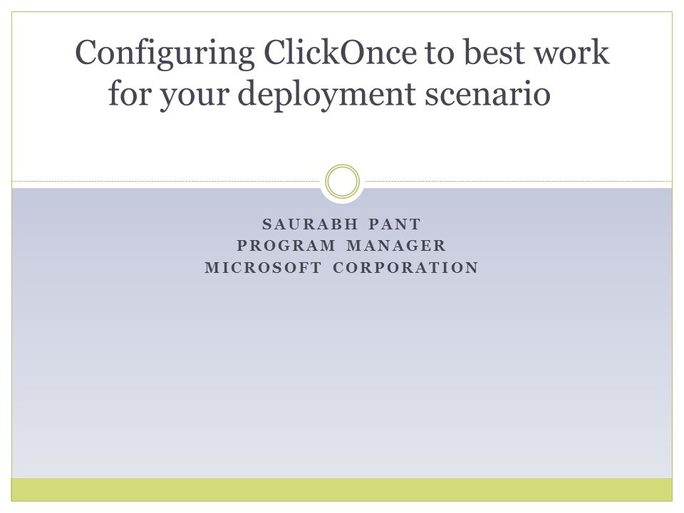 ClickOnce Deployment Framework Smart Client Deployment meets Web Deployment Smart Client Deployment meets Web Deployment  Run an Application by Clicking on a URL  Update the Application by Updating on Server Isolated Low Impact Declarative Installation Isolated Low Impact Declarative Installation Auto Update Auto Update  Flexible Declarative Update Options  Rich Programmatic Extensibility Deep Microsoft Visual Studio Integration Deep Microsoft Visual Studio Integration Rich Security Model Rich Security Model  CLR CAS sandboxing  Permission elevation prompting w/ Authenticode