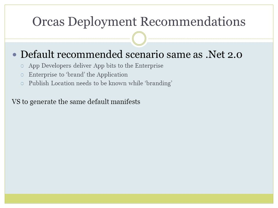 Orcas Deployment Recommendations Default recommended scenario same as.Net 2.0  App Developers deliver App bits to the Enterprise  Enterprise to 'brand' the Application  Publish Location needs to be known while 'branding' VS to generate the same default manifests