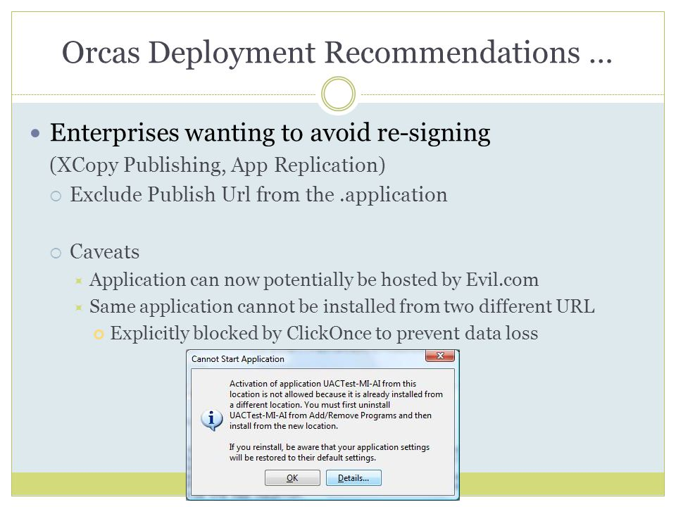 Orcas Deployment Recommendations … Enterprises wanting to avoid re-signing (XCopy Publishing, App Replication)  Exclude Publish Url from the.application  Caveats  Application can now potentially be hosted by Evil.com  Same application cannot be installed from two different URL Explicitly blocked by ClickOnce to prevent data loss