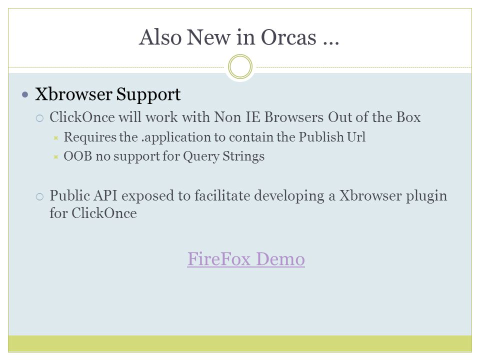 Also New in Orcas … Xbrowser Support  ClickOnce will work with Non IE Browsers Out of the Box  Requires the.application to contain the Publish Url  OOB no support for Query Strings  Public API exposed to facilitate developing a Xbrowser plugin for ClickOnce FireFox Demo