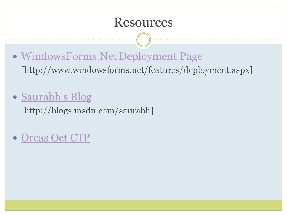 Resources WindowsForms.Net Deployment Page [http://www.windowsforms.net/features/deployment.aspx] Saurabh s Blog [http://blogs.msdn.com/saurabh] Orcas Oct CTP