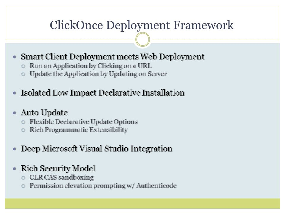 ClickOnce Deployment Framework Smart Client Deployment meets Web Deployment Smart Client Deployment meets Web Deployment  Run an Application by Clicking on a URL  Update the Application by Updating on Server Isolated Low Impact Declarative Installation Isolated Low Impact Declarative Installation Auto Update Auto Update  Flexible Declarative Update Options  Rich Programmatic Extensibility Deep Microsoft Visual Studio Integration Deep Microsoft Visual Studio Integration Rich Security Model Rich Security Model  CLR CAS sandboxing  Permission elevation prompting w/ Authenticode