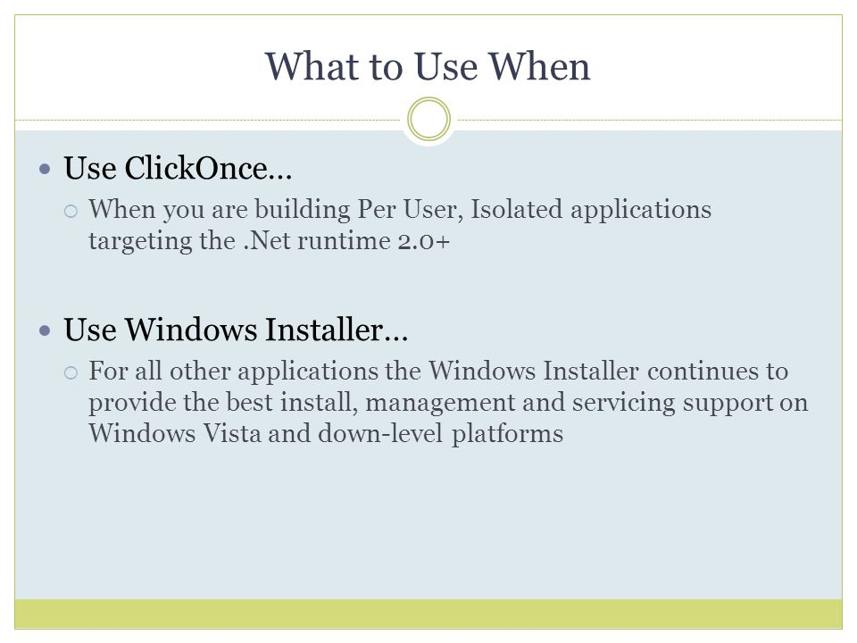 What to Use When Use ClickOnce…  When you are building Per User, Isolated applications targeting the.Net runtime 2.0+ Use Windows Installer…  For all other applications the Windows Installer continues to provide the best install, management and servicing support on Windows Vista and down-level platforms