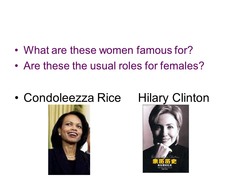 What are these women famous for? Are these the usual roles for females? Condoleezza Rice Hilary Clinton