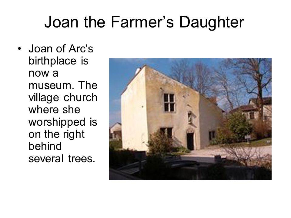 Joan the Farmer's Daughter Joan of Arc's birthplace is now a museum. The village church where she worshipped is on the right behind several trees.