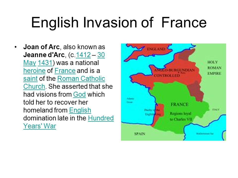English Invasion of France Joan of Arc, also known as Jeanne d'Arc, (c.1412 – 30 May 1431) was a national heroine of France and is a saint of the Roma