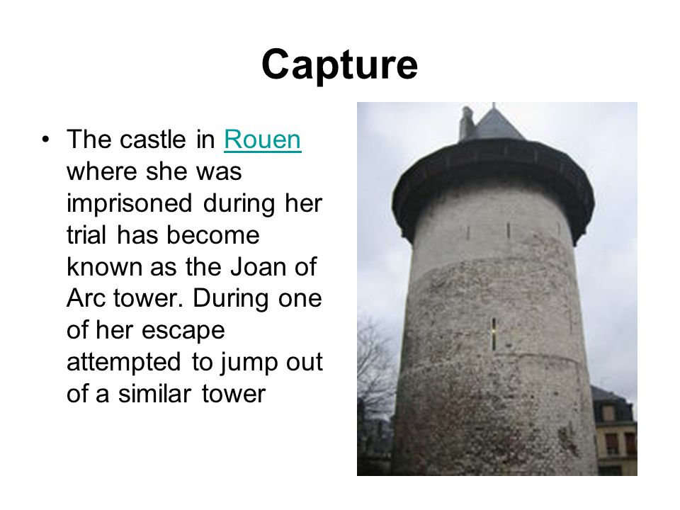 Capture The castle in Rouen where she was imprisoned during her trial has become known as the Joan of Arc tower. During one of her escape attempted to