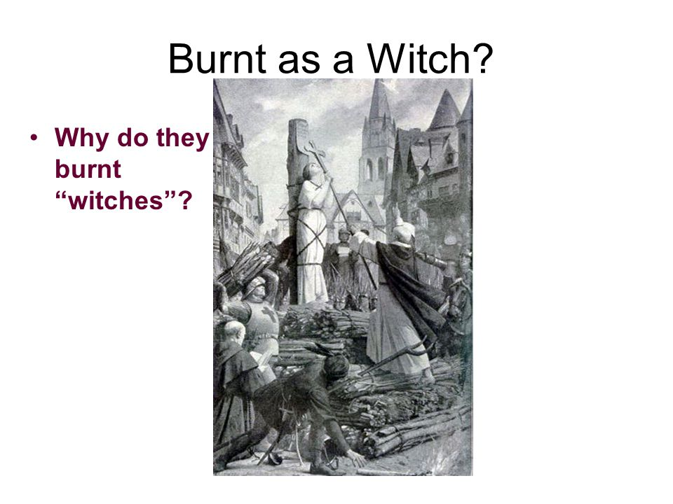 Burnt as a Witch Why do they burnt witches