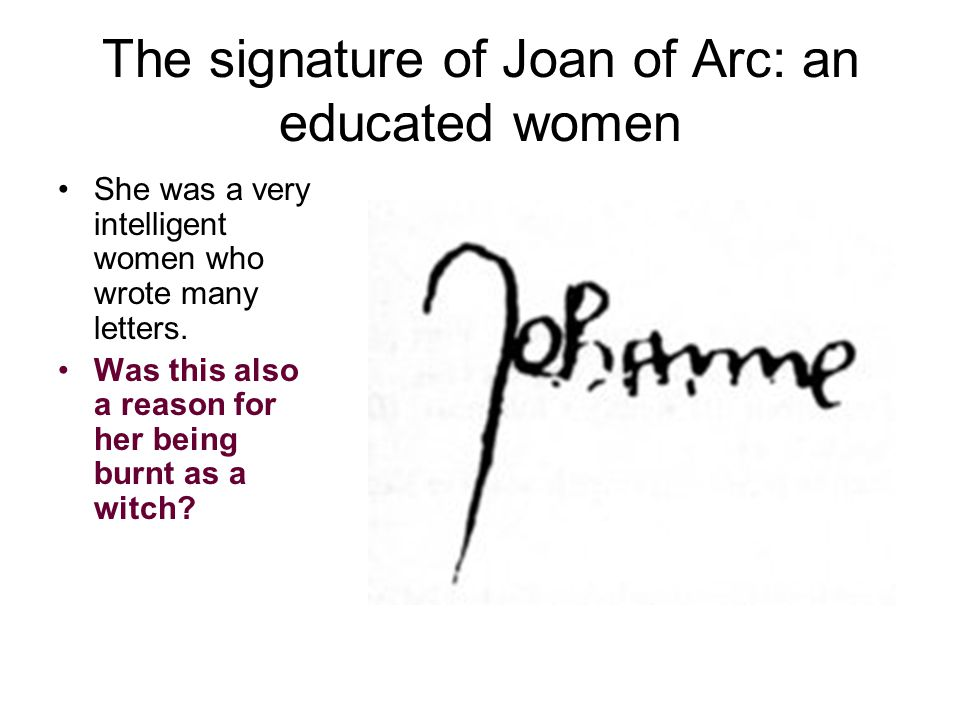 The signature of Joan of Arc: an educated women She was a very intelligent women who wrote many letters. Was this also a reason for her being burnt as